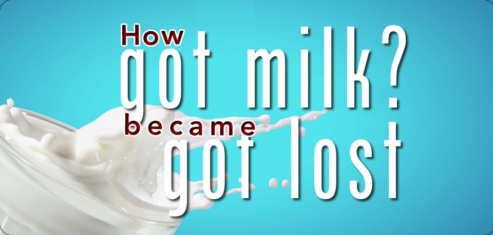 """MILK MARKETING: How """"Got Milk?"""" BECAME """"Got Lost"""""""